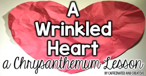 A wrinkled heart is a lesson that goes along with the childrens book Chrysanthemum.