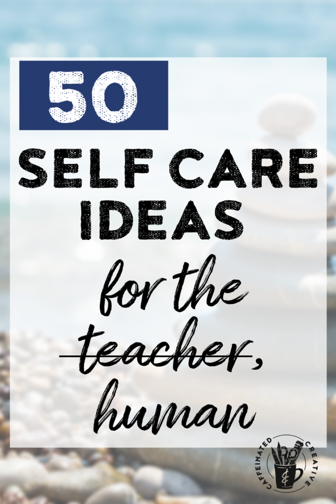 Don't forget you are a human being! Self care is vital for anyone, but especially for educators. Read on for tons of ideas and a free printable list!